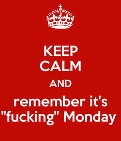 "Poster: KEEP CALM AND remember it's ""fucking"" Monday"