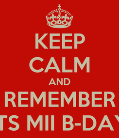 Poster: KEEP CALM AND REMEMBER ITS MII B-DAY