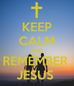 Poster: KEEP CALM AND REMEMBER  JESUS