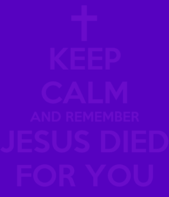 Poster: KEEP CALM AND REMEMBER JESUS DIED FOR YOU