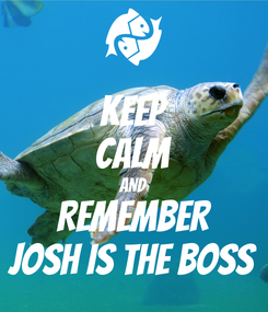 Poster: KEEP CALM AND REMEMBER JOSH IS THE BOSS