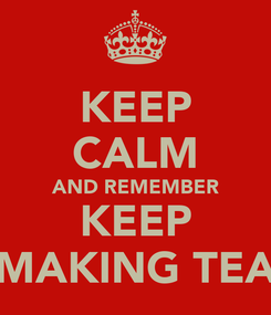 Poster: KEEP CALM AND REMEMBER KEEP MAKING TEA