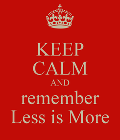 Poster: KEEP CALM AND remember Less is More