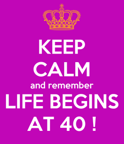 Poster: KEEP CALM and remember LIFE BEGINS AT 40 !