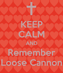 Poster: KEEP CALM AND Remember Loose Cannon