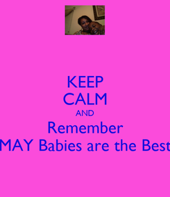 Poster: KEEP CALM AND Remember MAY Babies are the Best