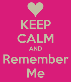 Poster: KEEP CALM AND Remember Me