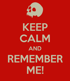 Poster: KEEP CALM AND REMEMBER ME!
