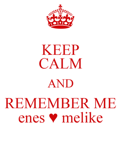 Poster: KEEP CALM AND REMEMBER ME enes ♥ melike