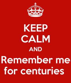 Poster: KEEP CALM AND Remember me for centuries
