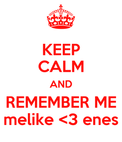 Poster: KEEP CALM AND REMEMBER ME melike <3 enes
