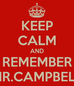 Poster: KEEP CALM AND REMEMBER MR.CAMPBELL