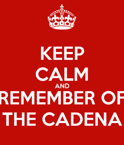 Poster: KEEP CALM AND REMEMBER OF THE CADENA