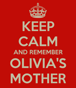 Poster: KEEP CALM AND REMEMBER OLIVIA'S MOTHER