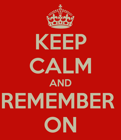 Poster: KEEP CALM AND REMEMBER  ON