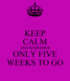 Poster: KEEP CALM AND REMEMBER ONLY FIVE WEEKS TO GO