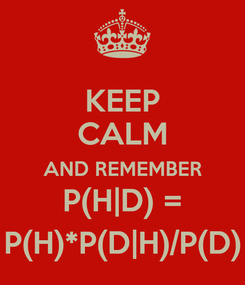 Poster: KEEP CALM AND REMEMBER P(H|D) = P(H)*P(D|H)/P(D)