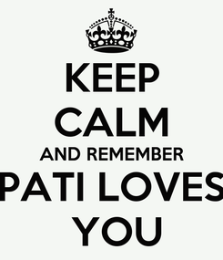 Poster: KEEP CALM AND REMEMBER PATI LOVES  YOU