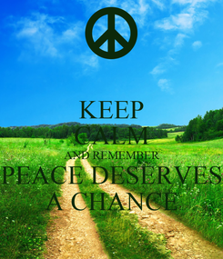 Poster: KEEP CALM AND REMEMBER PEACE DESERVES A CHANCE