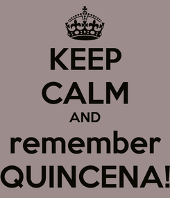 Poster: KEEP CALM AND remember QUINCENA!