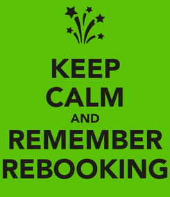 Poster: KEEP CALM AND REMEMBER REBOOKING