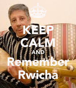 Poster: KEEP CALM AND Remember Rwicha