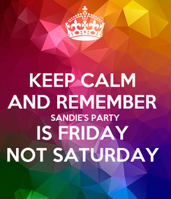 Poster: KEEP CALM  AND REMEMBER  SANDIE'S PARTY IS FRIDAY  NOT SATURDAY