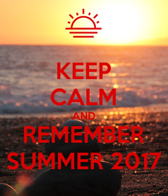 Poster: KEEP CALM AND REMEMBER SUMMER 2017