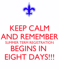 Poster: KEEP CALM AND REMEMBER SUMMER TERM REGISTRATION BEGINS IN  EIGHT DAYS!!!