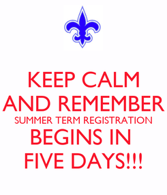 Poster: KEEP CALM AND REMEMBER SUMMER TERM REGISTRATION BEGINS IN  FIVE DAYS!!!