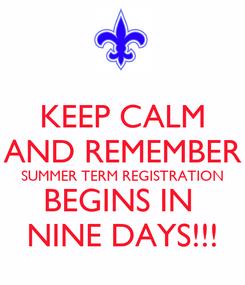 Poster: KEEP CALM AND REMEMBER SUMMER TERM REGISTRATION BEGINS IN  NINE DAYS!!!