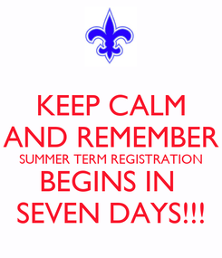 Poster: KEEP CALM AND REMEMBER SUMMER TERM REGISTRATION BEGINS IN  SEVEN DAYS!!!