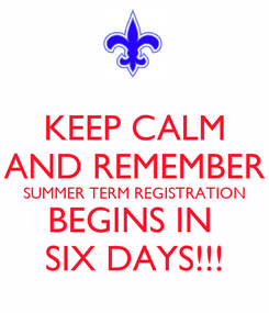 Poster: KEEP CALM AND REMEMBER SUMMER TERM REGISTRATION BEGINS IN  SIX DAYS!!!