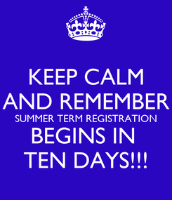 Poster: KEEP CALM AND REMEMBER SUMMER TERM REGISTRATION BEGINS IN  TEN DAYS!!!