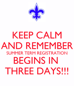 Poster: KEEP CALM AND REMEMBER SUMMER TERM REGISTRATION BEGINS IN  THREE DAYS!!!
