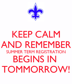 Poster: KEEP CALM AND REMEMBER SUMMER TERM REGISTRATION BEGINS IN  TOMMORROW!