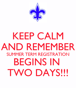 Poster: KEEP CALM AND REMEMBER SUMMER TERM REGISTRATION BEGINS IN  TWO DAYS!!!