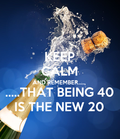 Poster: KEEP CALM AND REMEMBER...... .....THAT BEING 40 IS THE NEW 20