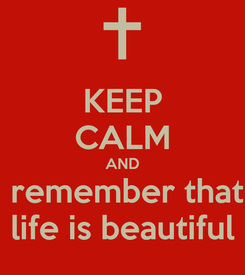 Poster: KEEP CALM AND  remember that life is beautiful