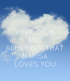 Poster: KEEP CALM AND REMEMBER THAT NAFISA LOVES YOU