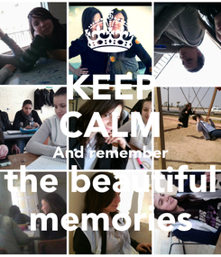 Poster: KEEP CALM And remember the beautiful memories