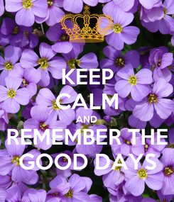 Poster: KEEP CALM AND REMEMBER THE GOOD DAYS