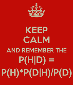 Poster: KEEP CALM AND REMEMBER THE P(H|D) = P(H)*P(D|H)/P(D)