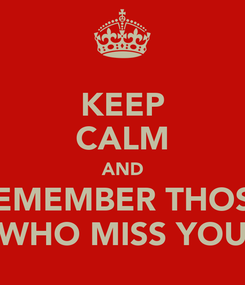Poster: KEEP CALM AND REMEMBER THOSE WHO MISS YOU