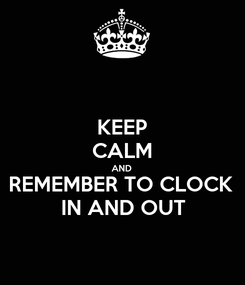 Poster: KEEP CALM AND REMEMBER TO CLOCK  IN AND OUT