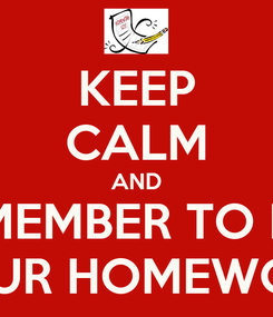 Poster: KEEP CALM AND REMEMBER TO DO  YOUR HOMEWORK