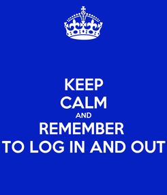 Poster: KEEP CALM AND REMEMBER  TO LOG IN AND OUT