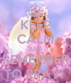Poster: KEEP CALM AND REMEMBER TO PRAY!