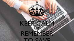 Poster:  KEEP CALM AND REMEMBER TO SAVE