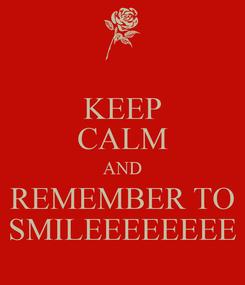 Poster: KEEP CALM AND REMEMBER TO SMILEEEEEEEE